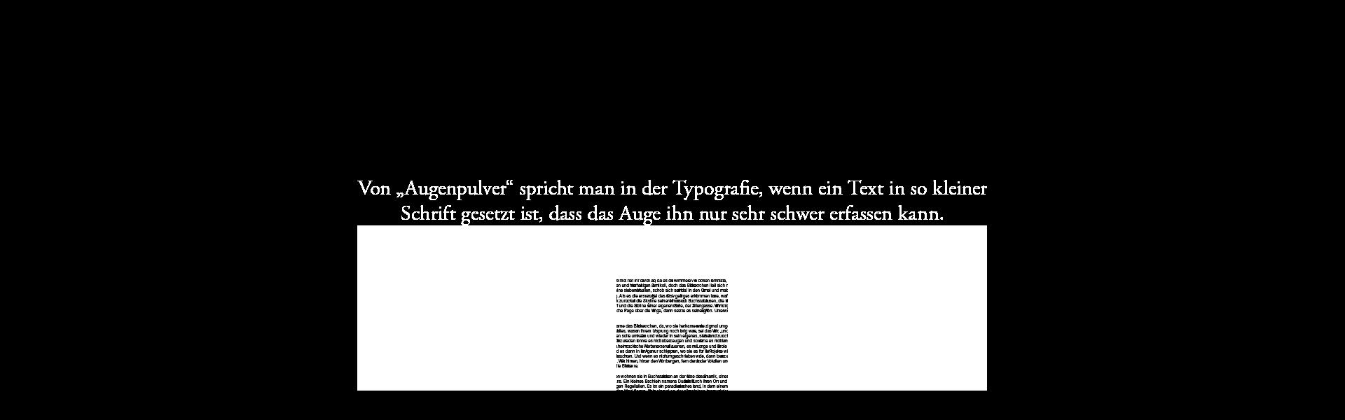 """Von """"Augenpulver"""" spricht man in der Typografie, wenn ein Text in so kleiner Schrift gesetzt ist, dass das Auge ihn nur sehr schwer erfassen kann."""